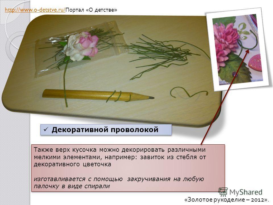 Также верх кусочка можно декорировать различными мелкими элементами, например: завиток из стебля от декоративного цветочка изготавливается с помощью закручивания на любую палочку в виде спирали Также верх кусочка можно декорировать различными мелкими