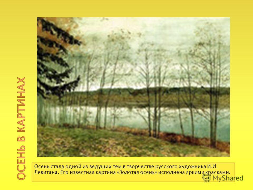 Осень стала одной из ведущих тем в творчестве русского художника И.И. Левитана. Его известная картина «Золотая осень» исполнена яркими красками.