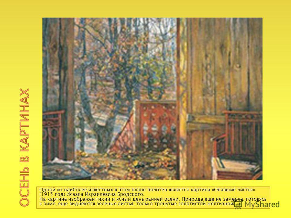 Одной из наиболее известных в этом плане полотен является картина «Опавшие листья» (1915 год) Исаака Израилевича Бродского. На картине изображен тихий и ясный день ранней осени. Природа еще не замерла, готовясь к зиме, еще виднеются зеленые листья, т