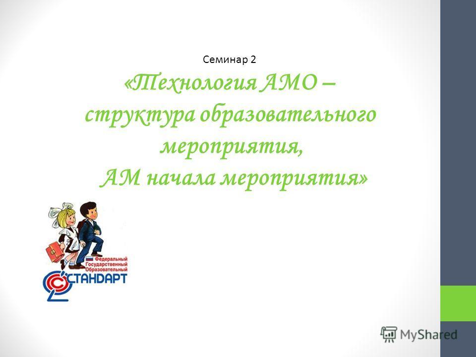 Семинар 2 «Технология АМО – структура образовательного мероприятия, АМ начала мероприятия»