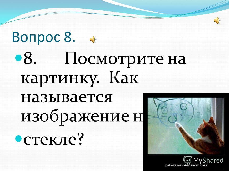 Вопрос 8. 8. Посмотрите на картинку. Как называется изображение на стекле?