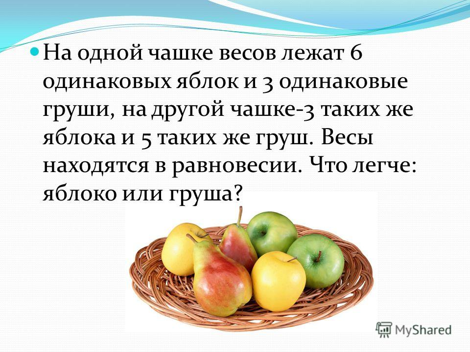 На одной чашке весов лежат 6 одинаковых яблок и 3 одинаковые груши, на другой чашке-3 таких же яблока и 5 таких же груш. Весы находятся в равновесии. Что легче: яблоко или груша?