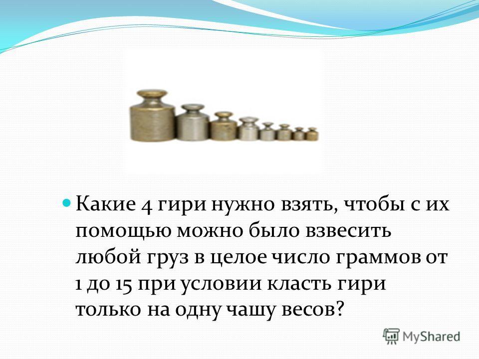 Какие 4 гири нужно взять, чтобы с их помощью можно было взвесить любой груз в целое число граммов от 1 до 15 при условии класть гири только на одну чашу весов?