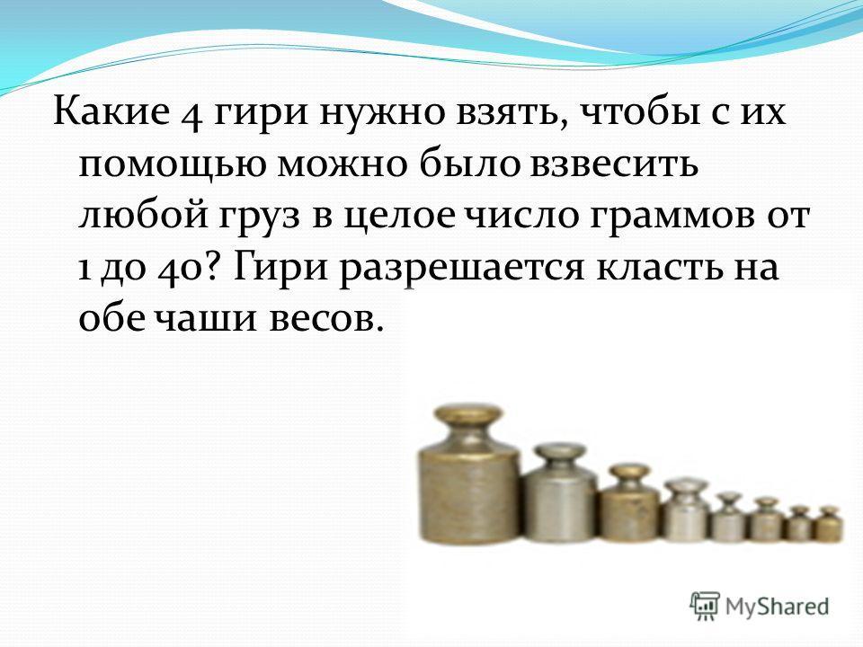 Какие 4 гири нужно взять, чтобы с их помощью можно было взвесить любой груз в целое число граммов от 1 до 40? Гири разрешается класть на обе чаши весов.