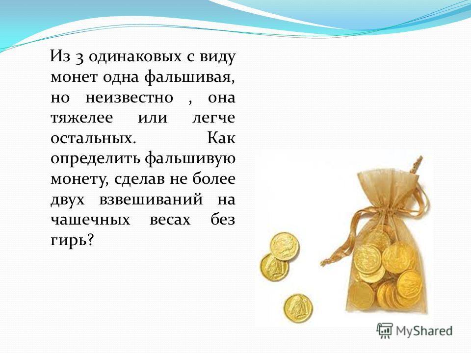 Из 3 одинаковых с виду монет одна фальшивая, но неизвестно, она тяжелее или легче остальных. Как определить фальшивую монету, сделав не более двух взвешиваний на чашечных весах без гирь?