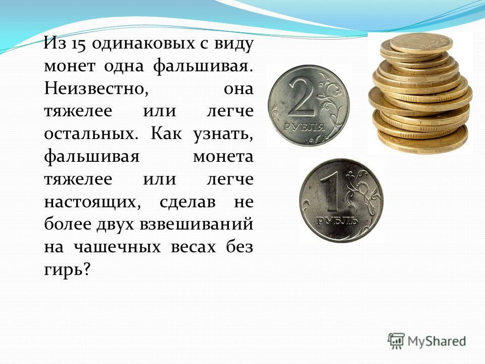 Из 15 одинаковых с виду монет одна фальшивая. Неизвестно, она тяжелее или легче остальных. Как узнать, фальшивая монета тяжелее или легче настоящих, сделав не более двух взвешиваний на чашечных весах без гирь?