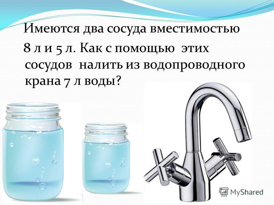 Имеются два сосуда вместимостью 8 л и 5 л. Как с помощью этих сосудов налить из водопроводного крана 7 л воды?