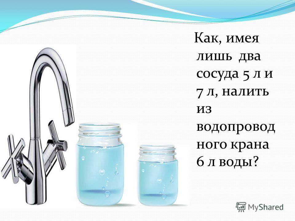Как, имея лишь два сосуда 5 л и 7 л, налить из водопровод ного крана 6 л воды?
