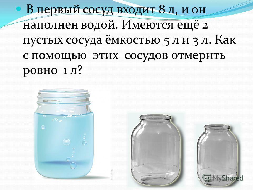 В первый сосуд входит 8 л, и он наполнен водой. Имеются ещё 2 пустых сосуда ёмкостью 5 л и 3 л. Как с помощью этих сосудов отмерить ровно 1 л?