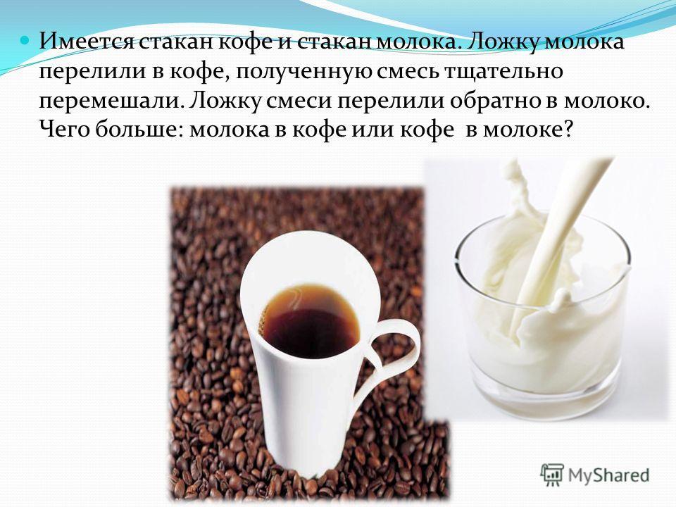 Имеется стакан кофе и стакан молока. Ложку молока перелили в кофе, полученную смесь тщательно перемешали. Ложку смеси перелили обратно в молоко. Чего больше: молока в кофе или кофе в молоке?