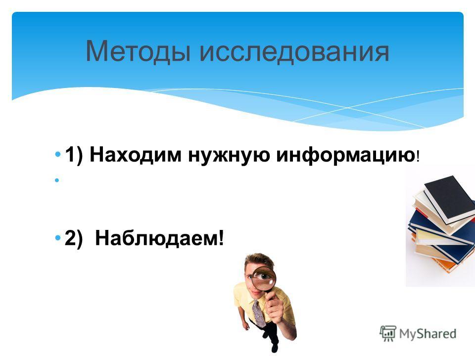1) Находим нужную информацию ! 2) Наблюдаем! Методы исследования