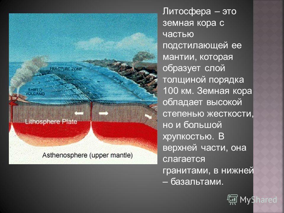 Литосфера – это земная кора с частью подстилающей ее мантии, которая образует слой толщиной порядка 100 км. Земная кора обладает высокой степенью жесткости, но и большой хрупкостью. В верхней части, она слагается гранитами, в нижней – базальтами.
