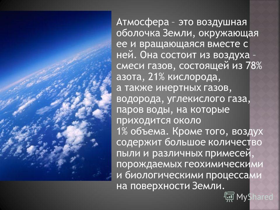 Атмосфера – это воздушная оболочка Земли, окружающая ее и вращающаяся вместе с ней. Она состоит из воздуха – смеси газов, состоящей из 78% азота, 21% кислорода, а также инертных газов, водорода, углекислого газа, паров воды, на которые приходится око