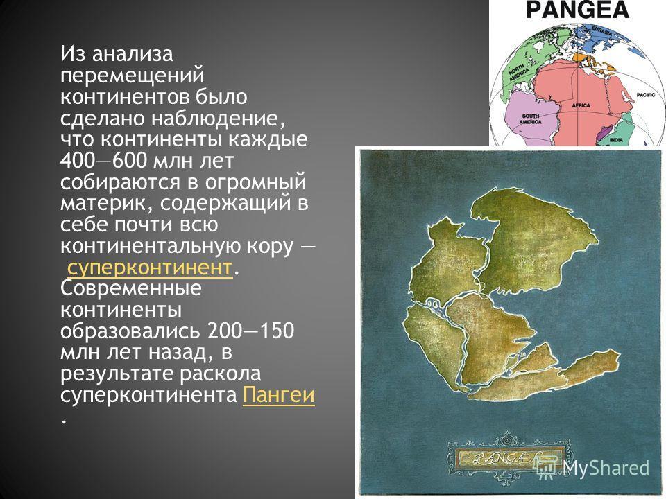 Из анализа перемещений континентов было сделано наблюдение, что континенты каждые 400600 млн лет собираются в огромный материк, содержащий в себе почти всю континентальную кору суперконтинент. Современные континенты образовались 200150 млн лет назад,