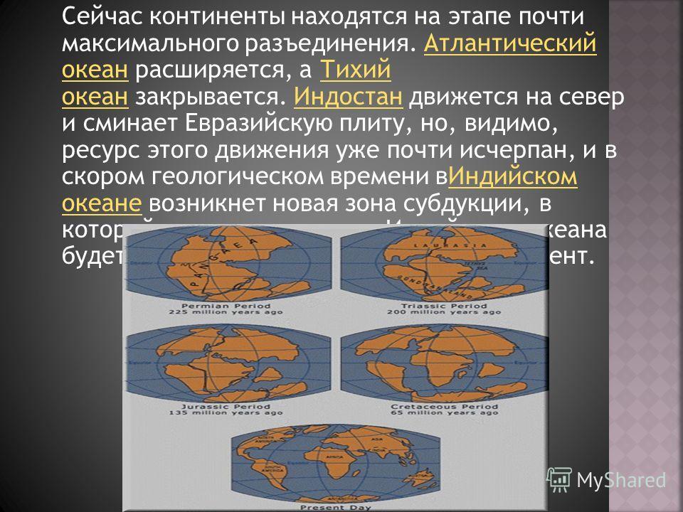 Сейчас континенты находятся на этапе почти максимального разъединения. Атлантический океан расширяется, а Тихий океан закрывается. Индостан движется на север и сминает Евразийскую плиту, но, видимо, ресурс этого движения уже почти исчерпан, и в скоро