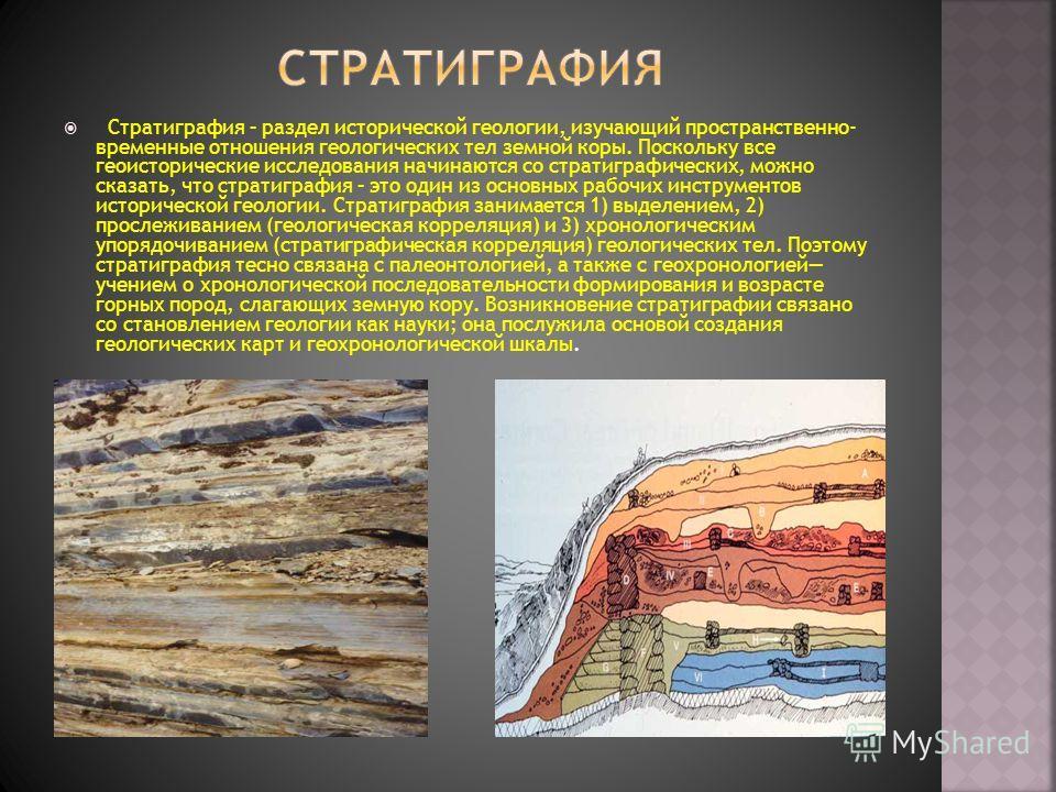 Стратиграфия – раздел исторической геологии, изучающий пространственно- временные отношения геологических тел земной коры. Поскольку все геоисторические исследования начинаются со стратиграфических, можно сказать, что стратиграфия – это один из основ