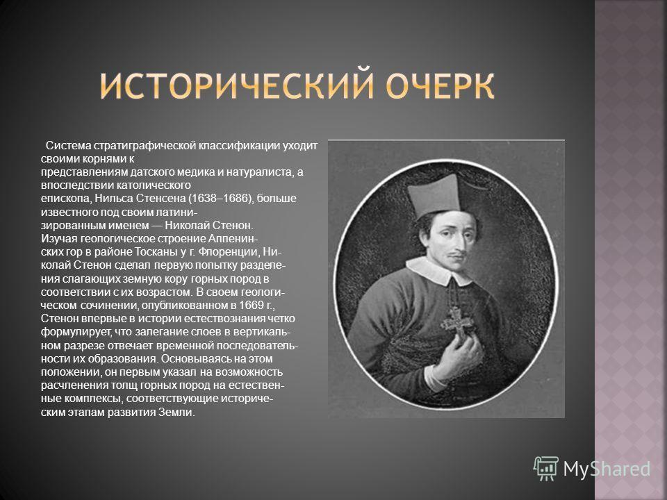 Система стратиграфической классификации уходит своими корнями к представлениям датского медика и натуралиста, а впоследствии католического епископа, Нильса Стенсена (1638–1686), больше известного под своим латини- зированным именем Николай Стенон. Из