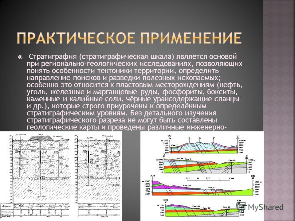 Стратиграфия (стратиграфическая шкала) является основой при регионально-геологических исследованиях, позволяющих понять особенности тектоники территории, определить направление поисков и разведки полезных ископаемых; особенно это относится к пластовы