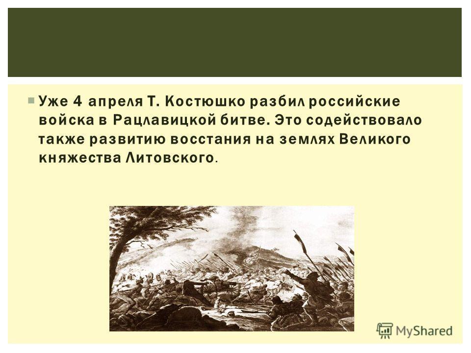 Уже 4 апреля Т. Костюшко разбил российские войска в Рацлавицкой битве. Это содействовало также развитию восстания на землях Великого княжества Литовского.
