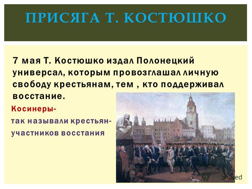 7 мая Т. Костюшко издал Полонецкий универсал, которым провозглашал личную свободу крестьянам, тем, кто поддерживал восстание. Косинеры- так называли крестьян- участников восстания ПРИСЯГА Т. КОСТЮШКО