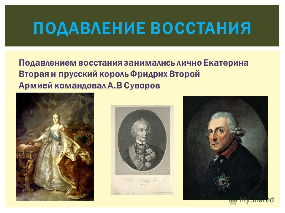 ПОДАВЛЕНИЕ ВОССТАНИЯ Подавлением восстания занимались лично Екатерина Вторая и прусский король Фридрих Второй Армией командовал А.В Суворов