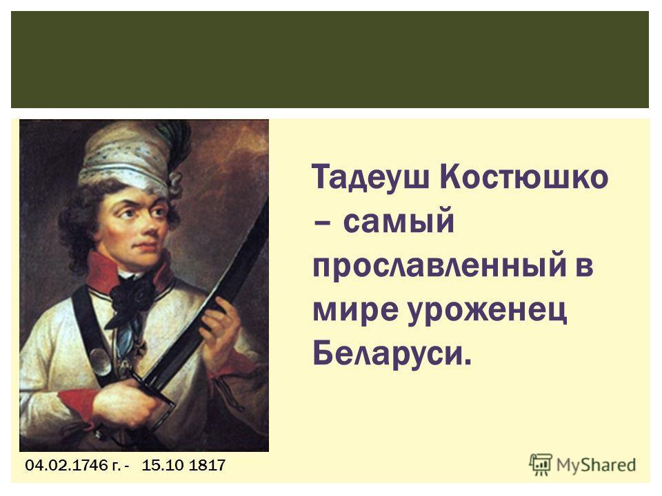 04.02.1746 г. - 15.10 1817 Тадеуш Костюшко – самый прославленный в мире уроженец Беларуси.
