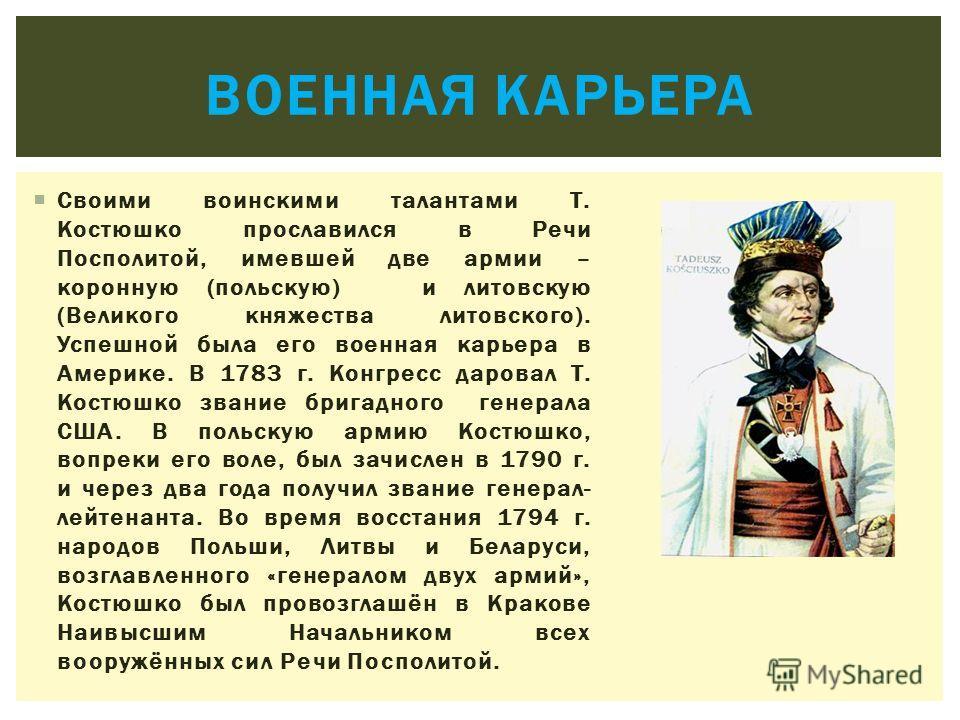 Своими воинскими талантами Т. Костюшко прославился в Речи Посполитой, имевшей две армии – коронную (польскую) и литовскую (Великого княжества литовского). Успешной была его военная карьера в Америке. В 1783 г. Конгресс даровал Т. Костюшко звание бриг