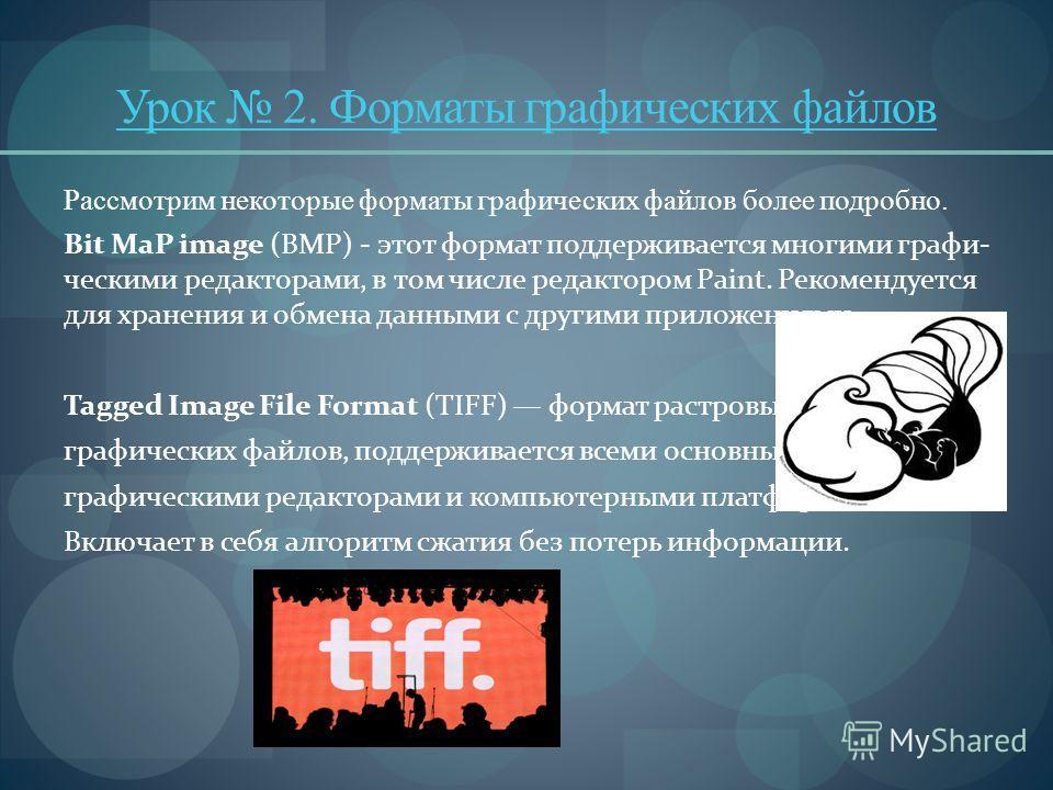 Урок 2. Форматы графических файлов Рассмотрим некоторые форматы графических файлов более подробно. Bit МаР image (BMP) - этот формат поддерживается многими графи ческими редакторами, в том числе редактором Paint. Рекомендуется для хранения и обмена