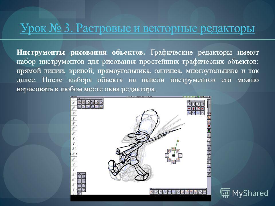 Урок 3. Растровые и векторные редакторы Инструменты рисования объектов. Графические редакторы имеют набор инструментов для рисования простейших графических объектов: прямой линии, кривой, прямоугольника, эллипса, многоугольника и так далее. После в