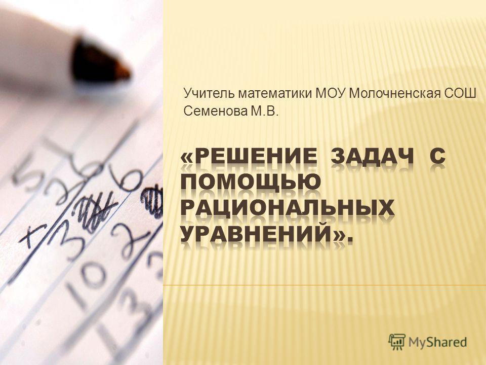 Учитель математики МОУ Молочненская СОШ Семенова М.В.