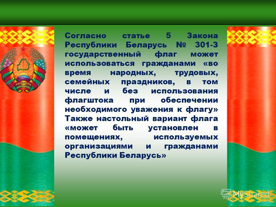 на здании резиденции Президента Республики Беларусь (за исключением случаев, когда поднимается штандарт Президента); на здании палат Национального собрания Республики Беларусь; на здании Совета Министров Республики Беларусь; на зданиях госорганов, по