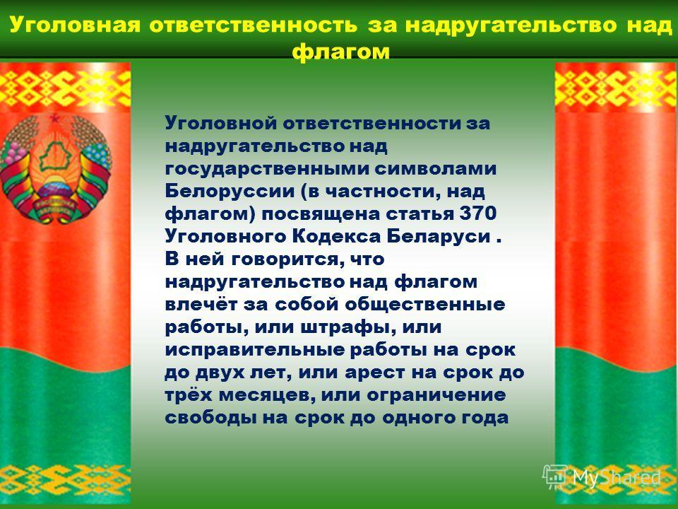 Согласно статье 5 Закона Республики Беларусь 301-З государственный флаг может использоваться гражданами «во время народных, трудовых, семейных праздников, в том числе и без использования флагштока при обеспечении необходимого уважения к флагу» Также