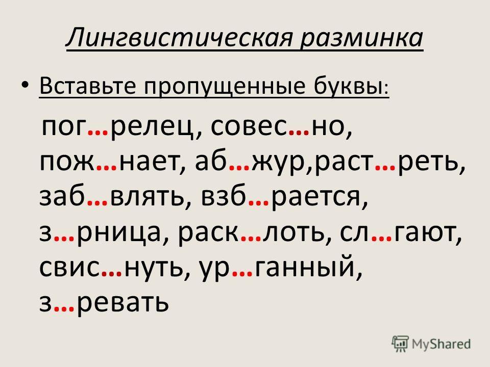 Лингвистическая разминка Вставьте пропущенные буквы : пог…релец, совес…но, пож…нает, аб…жур,раст…реть, заб…влять, взб…рается, з…рница, раск…лоть, сл…гают, свис…нуть, ур…ганный, з…ревать