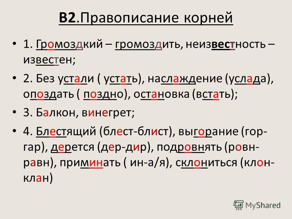 В2.Правописание корней 1. Громоздкий – громоздить, неизвестность – известен; 2. Без устали ( устать), наслаждение (услада), опоздать ( поздно), остановка (встать); 3. Балкон, винегрет; 4. Блестящий (блест-блист), выгорание (гор- гар), дерется (дер-ди
