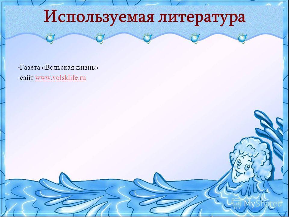 Используемая литература -Газета «Вольская жизнь» -сайт www.volsklife.ruwww.volsklife.ru