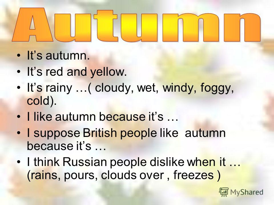 Its autumn. Its red and yellow. Its rainy …( cloudy, wet, windy, foggy, cold). I like autumn because its … I suppose British people like autumn because its … I think Russian people dislike when it … (rains, pours, clouds over, freezes )