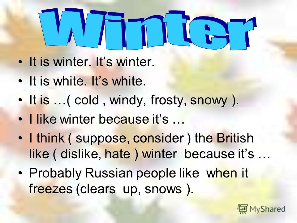 It is winter. Its winter. It is white. Its white. It is …( cold, windy, frosty, snowy ). I like winter because its … I think ( suppose, consider ) the British like ( dislike, hate ) winter because its … Probably Russian people like when it freezes (c