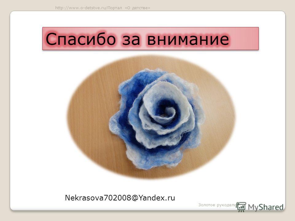 Nekrasova702008@Yandex.ru Золотое рукоделие http://www.o-detstve.ru/Портал «О детстве»
