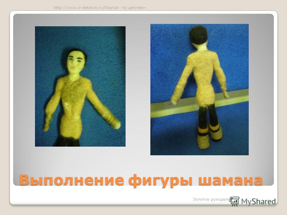 Выполнение фигуры шамана Золотое рукоделие http://www.o-detstve.ru/Портал «О детстве»