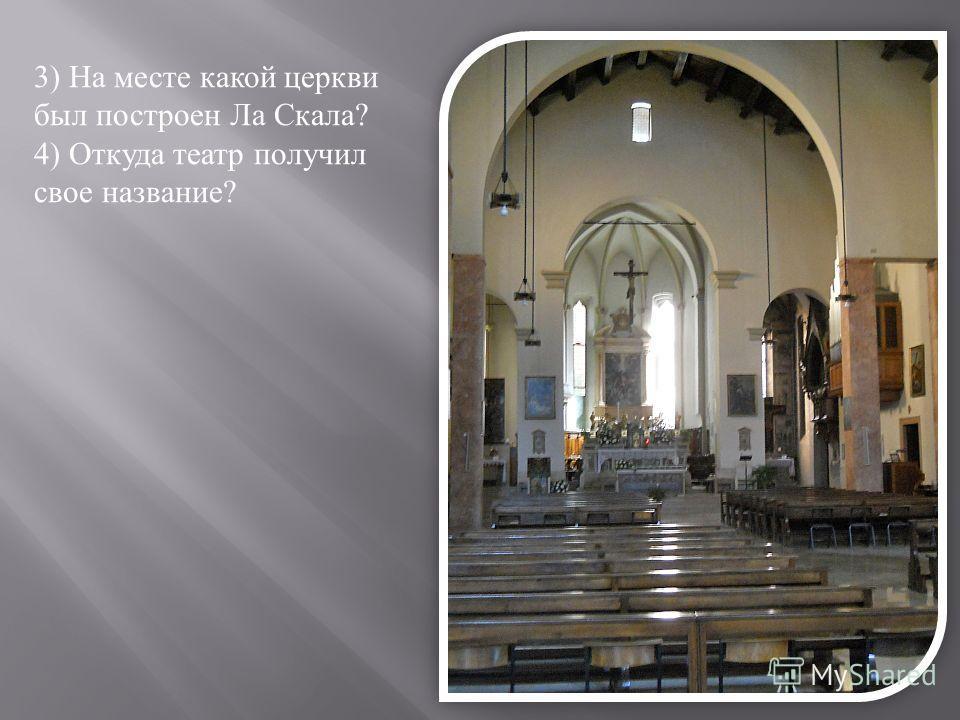 3) На месте какой церкви был построен Ла Скала ? 4) Откуда театр получил свое название ?