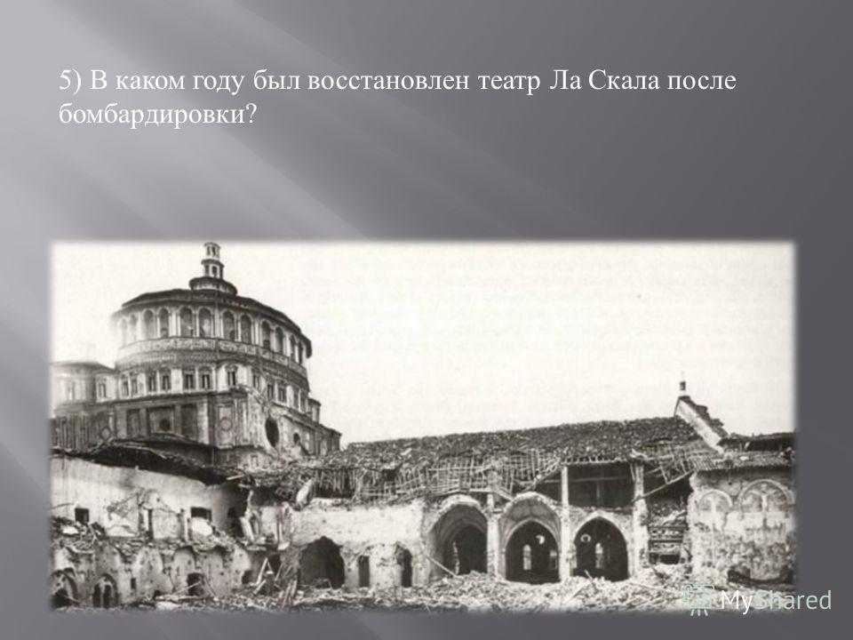 5) В каком году был восстановлен театр Ла Скала после бомбардировки ?