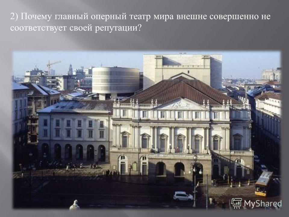 2) Почему главный оперный театр мира внешне совершенно не соответствует своей репутации ?