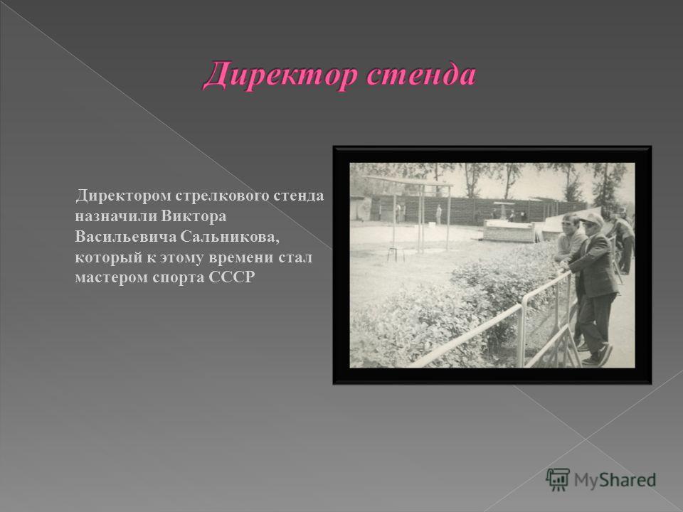 Директором стрелкового стенда назначили Виктора Васильевича Сальникова, который к этому времени стал мастером спорта СССР
