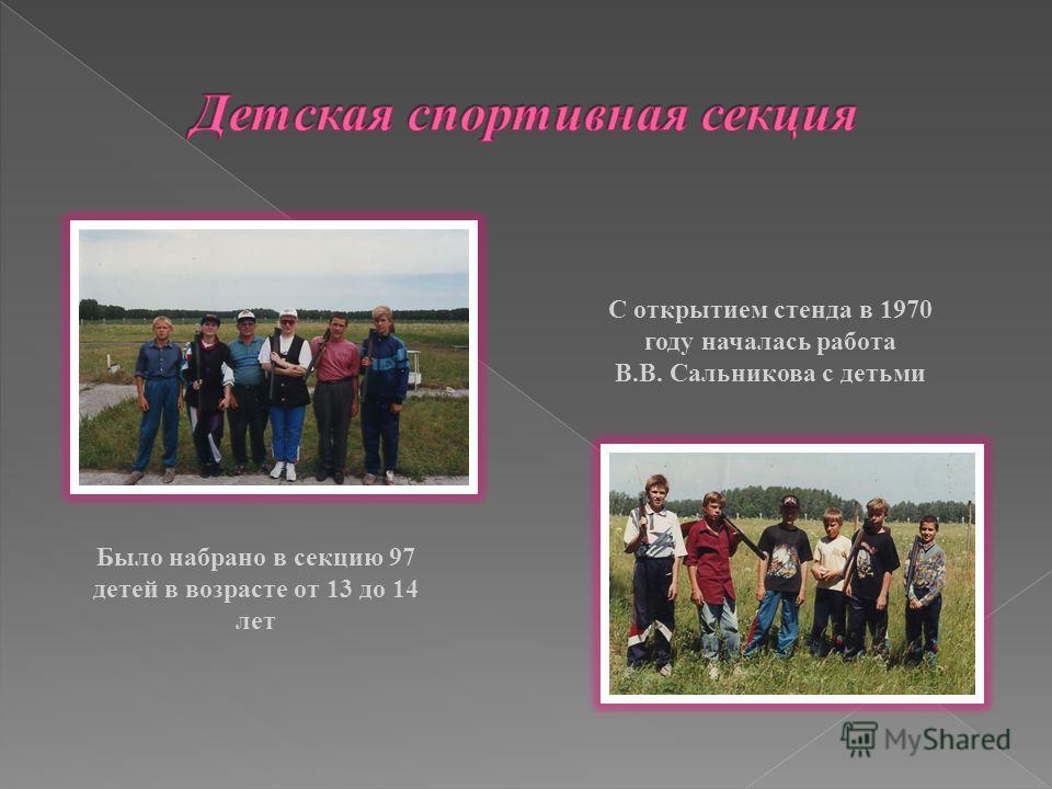 Было набрано в секцию 97 детей в возрасте от 13 до 14 лет С открытием стенда в 1970 году началась работа В.В. Сальникова с детьми