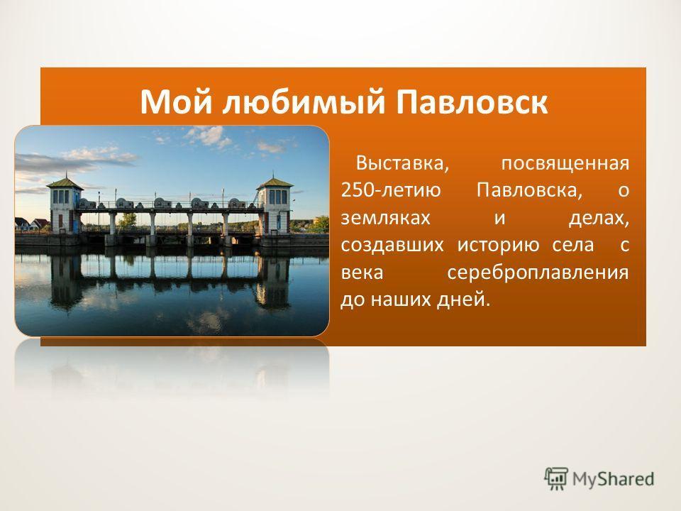 Мой любимый Павловск Выставка, посвященная 250-летию Павловска, о земляках и делах, создавших историю села с века сереброплавления до наших дней.