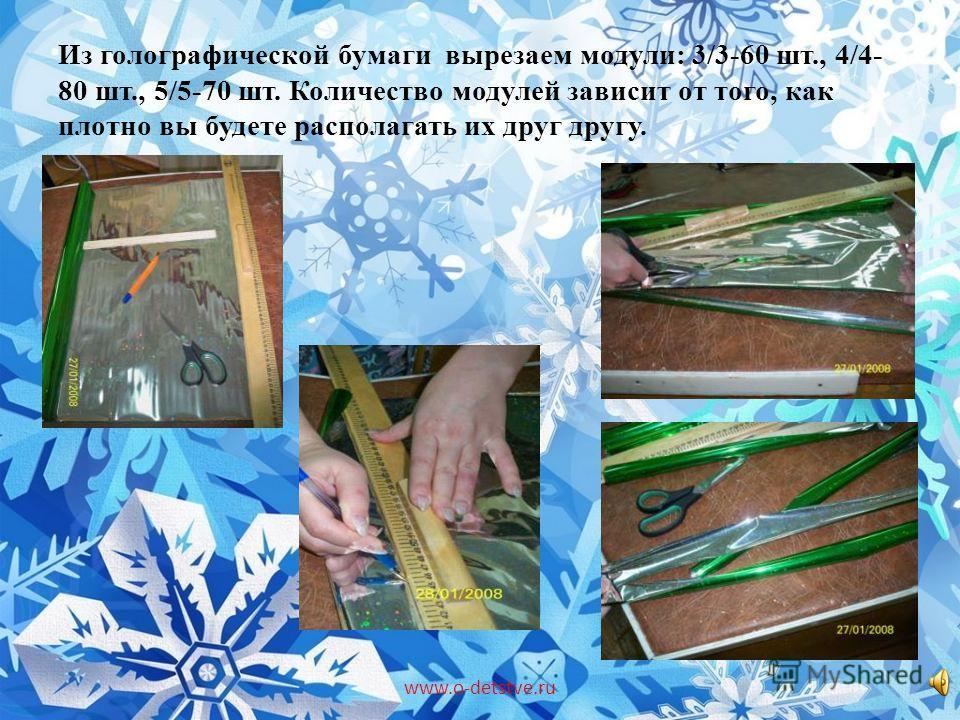Из голографической бумаги вырезаем модули: 3/3-60 шт., 4/4- 80 шт., 5/5-70 шт. Количество модулей зависит от того, как плотно вы будете располагать их друг другу. www.o-detstve.ru