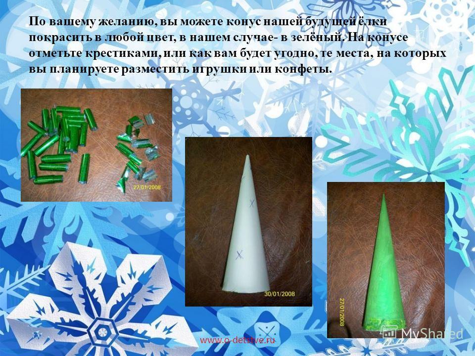 По вашему желанию, вы можете конус нашей будущей ёлки покрасить в любой цвет, в нашем случае- в зелёный. На конусе отметьте крестиками, или как вам будет угодно, те места, на которых вы планируете разместить игрушки или конфеты. www.o-detstve.ru