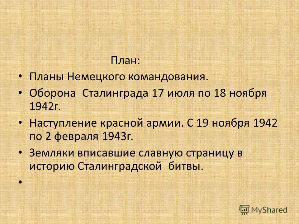 План: Планы Немецкого командования. Оборона Сталинграда 17 июля по 18 ноября 1942г. Наступление красной армии. С 19 ноября 1942 по 2 февраля 1943г. Земляки вписавшие славную страницу в историю Сталинградской битвы.