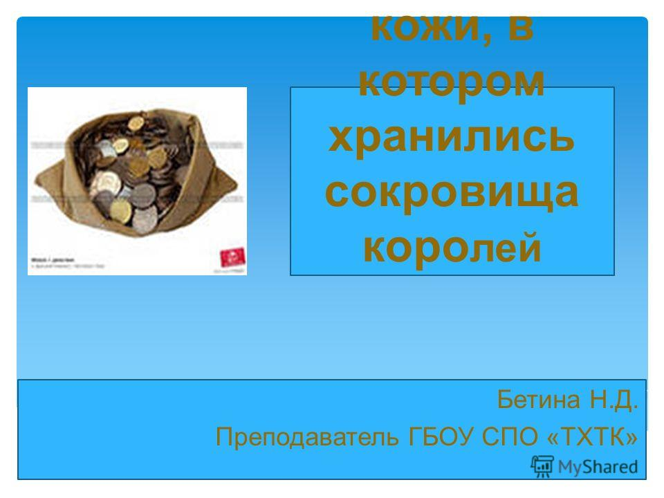 Мешок из кожи, в котором хранились сокровища коро лей Бетина Н.Д. Преподаватель ГБОУ СПО «ТХТК»