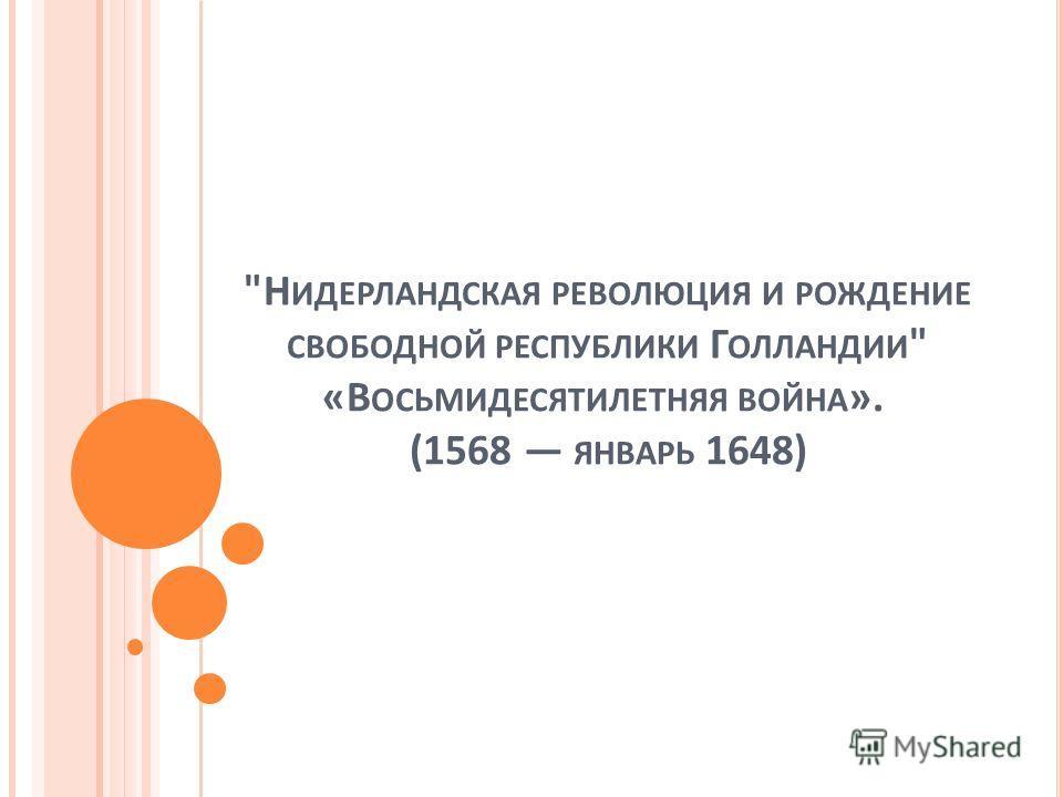 Н ИДЕРЛАНДСКАЯ РЕВОЛЮЦИЯ И РОЖДЕНИЕ СВОБОДНОЙ РЕСПУБЛИКИ Г ОЛЛАНДИИ  «В ОСЬМИДЕСЯТИЛЕТНЯЯ ВОЙНА ». (1568 ЯНВАРЬ 1648)